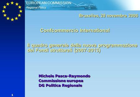 Regional Policy EUROPEAN COMMISSION 1 Michele Pasca-Raymondo Commissione europea DG Politica Regionale Bruxelles, 28 novembre 2006 Confcommercio International.