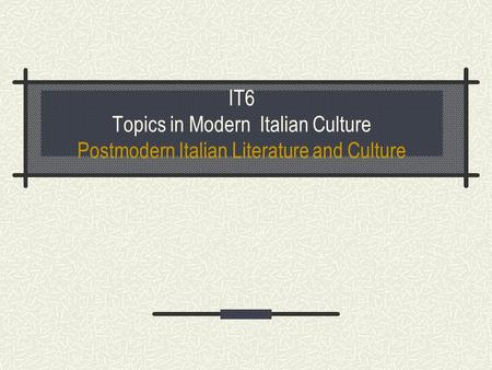 IT6 Topics in Modern Italian Culture Postmodern Italian Literature and Culture.