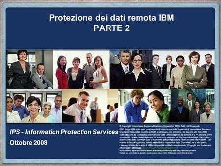 Protezione dei dati remota IBM PARTE 2 IPS - Information Protection Services Ottobre 2008 © Copyright International Business Machines Corporation 2008.