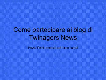 Come partecipare ai blog di Twinagers News Power Point proposto dal Liceo Lurçat.