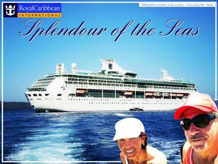PRESENTAZIONE CON AUDIO - COLLEGARE I BOX Welcome to Splendor of the Seas.