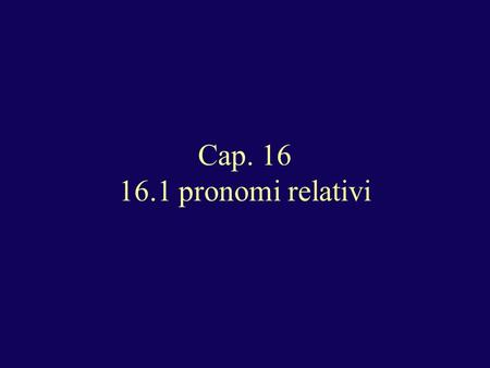 Cap. 16 16.1 pronomi relativi. Statement with an antecedent (referent) in the sentence: I. Following a preposition: A. person or thing (preposition precedes):