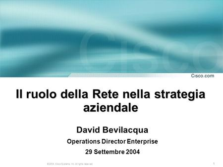 1 © 2004, Cisco Systems, Inc. All rights reserved. Il ruolo della Rete nella strategia aziendale David Bevilacqua Operations Director Enterprise 29 Settembre.