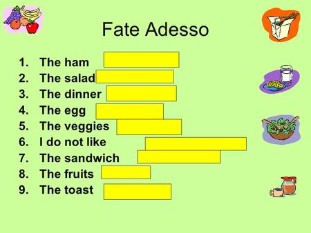 Fate Adesso 1.The ham 2.The salad 3.The dinner 4.The egg 5.The veggies 6.I do not like 7.The sandwich 8.The fruits 9.The toast.