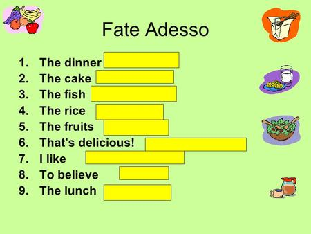 Fate Adesso 1.The dinner 2.The cake 3.The fish 4.The rice 5.The fruits 6.Thats delicious! 7.I like 8.To believe 9.The lunch.