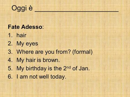 Oggi è _____________________ Fate Adesso: 1.hair 2.My eyes 3.Where are you from? (formal) 4.My hair is brown. 5.My birthday is the 2 nd of Jan. 6.I am.