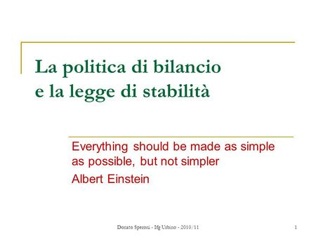 Donato Speroni - Ifg Urbino - 2010/11 1 La politica di bilancio e la legge di stabilità Everything should be made as simple as possible, but not simpler.