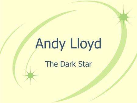 Andy Lloyd The Dark Star. Andy Lloyd BSc (Hons) (1st Class Honours) in Chemistry Post-graduate work in Organic Chemistry Alternative Knowledge Author/Novelist.
