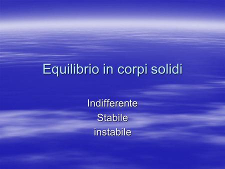 Equilibrio in corpi solidi IndifferenteStabileinstabile.