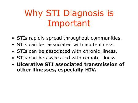 Why STI Diagnosis is Important STIs rapidly spread throughout communities. STIs can be associated with acute illness. STIs can be associated with chronic.