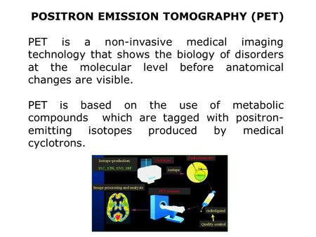 POSITRON EMISSION TOMOGRAPHY (PET) PET is a non-invasive medical imaging technology that shows the biology of disorders at the molecular level before anatomical.