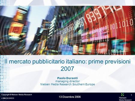 A VNU BUSINESS 13 Dicembre 2006 Copyright © Nielsen Media Research 1 Paolo Duranti managing director Nielsen Media Research Southern Europe Il mercato.