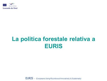 La politica forestale relativa a EURIS EURIS – Europeans Using Roundwood Innovatively & Sustainably.
