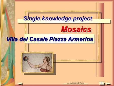 Prof.ssa Grazia DAuria 1 Single knowledge project Mosaics Villa del Casale Piazza Armerina Mosaics 1 1.