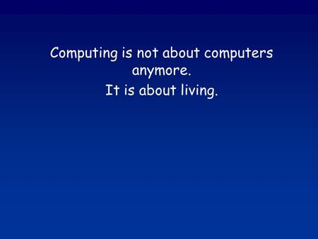 Computing is not about computers anymore. It is about living.