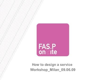 FASP ON SITE | 9 GIUGNO 2009 How to design a service Workshop_Milan_09.06.09.
