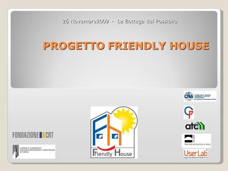 PROGETTO FRIENDLY HOUSE 26 Novembre2009 - La Bottega del Possibile.