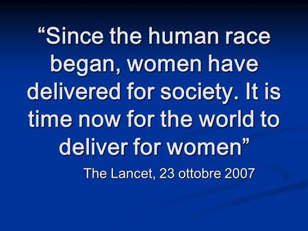 Since the human race began, women have delivered for society. It is time now for the world to deliver for women The Lancet, 23 ottobre 2007.