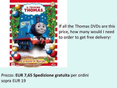 Prezzo: EUR 7,65 Spedizione gratuita per ordini sopra EUR 19 If all the Thomas DVDs are this price, how many would I need to order to get free delivery.