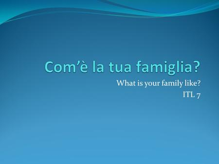 What is your family like? ITL 7