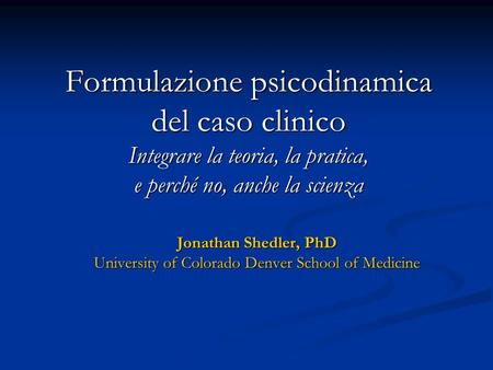 Formulazione psicodinamica del caso clinico Integrare la teoria, la pratica, e perché no, anche la scienza Jonathan Shedler, PhD University of Colorado.