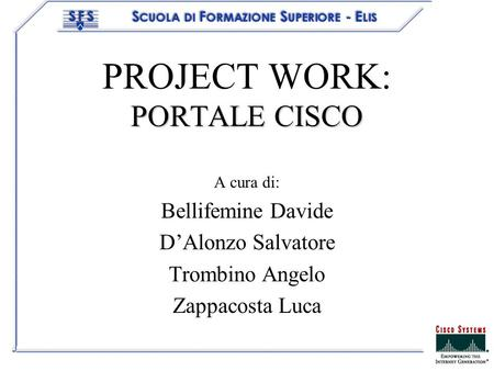 PORTALE CISCO PROJECT WORK: PORTALE CISCO A cura di: Bellifemine Davide DAlonzo Salvatore Trombino Angelo Zappacosta Luca.
