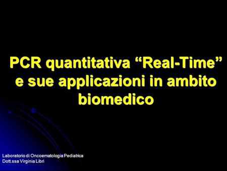 PCR quantitativa Real-Time e sue applicazioni in ambito biomedico Laboratorio di Oncoematologia Pediatrica Dott.ssa Virginia Libri.