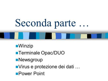Seconda parte … Winzip Terminale Opac/DUO Newsgroup Virus e protezione dei dati … Power Point.