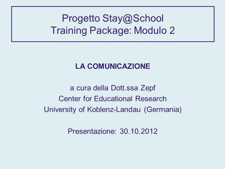 Progetto Training Package: Modulo 2 LA COMUNICAZIONE a cura della Dott.ssa Zepf Center for Educational Research University of Koblenz-Landau.