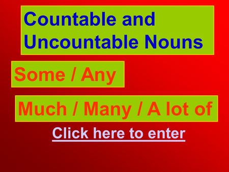 Countable and Uncountable Nouns Some / Any Click here to enter Much / Many / A lot of.