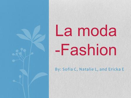 By: Sofia C, Natalie L, and Ericka E La moda -Fashion.