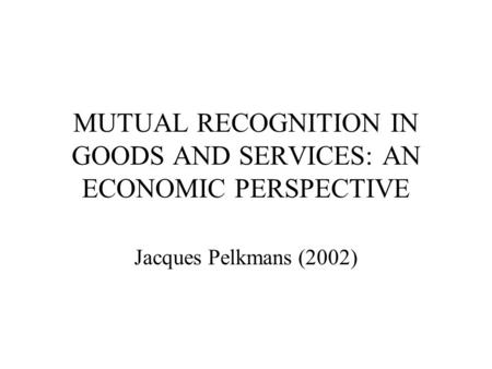 MUTUAL RECOGNITION IN GOODS AND SERVICES: AN ECONOMIC PERSPECTIVE Jacques Pelkmans (2002)