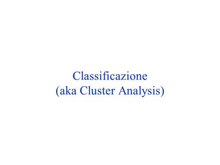 Classificazione (aka Cluster Analysis)