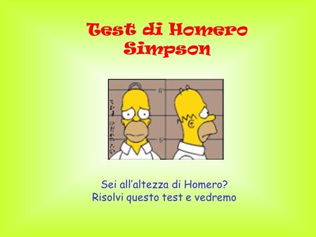 Test di Homero Simpson Sei allaltezza di Homero? Risolvi questo test e vedremo.