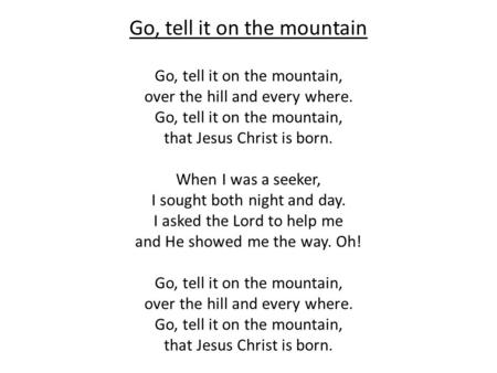 Go, tell it on the mountain Go, tell it on the mountain, over the hill and every where. Go, tell it on the mountain, that Jesus Christ is born. When I.
