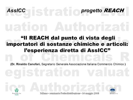 Milano - seminario Federdistribuzione - 16 maggio 2008 Registration Eval uation Authorizati on and Restrictio n of Chemicals R egistration valuat ion Authorization.