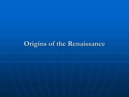 Origins of the Renaissance. I. Renaissance: What Is It? A. Definition B. Time Span (April 6, 1327 – February 18, 1564)