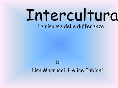 Intercultura Le risorse delle differenze Di Lisa Marrucci & Alice Fabiani.