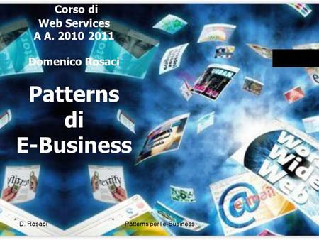 Corso di Web Services A A. 2010 2011 Domenico Rosaci Patterns di E-Business D. RosaciPatterns per l'e-Business.