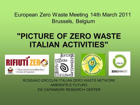 European Zero Waste Meeting 14th March 2011 Brussels, Belgium PICTURE OF ZERO WASTE ITALIAN ACTIVITIES ROSSANO ERCOLINI,ITALIAN ZERO WASTE NETWORK AMBIENTE.