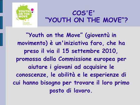 COS'E' YOUTH ON THE MOVE? Youth on the Move (gioventù in movimento) è un'iniziativa faro, che ha preso il via il 15 settembre 2010, promossa dalla Commissione.