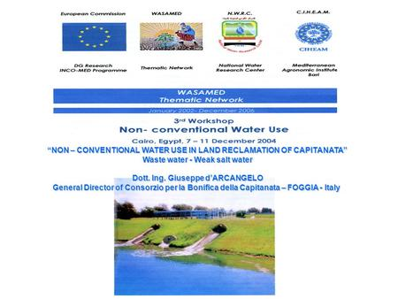 NON – CONVENTIONAL WATER USE IN LAND RECLAMATION OF CAPITANATA Waste water - Weak salt water Dott. Ing. Giuseppe dARCANGELO General Director of Consorzio.