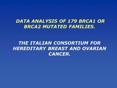 DATA ANALYSIS OF 179 BRCA1 OR BRCA2 MUTATED FAMILIES. THE ITALIAN CONSORTIUM FOR HEREDITARY BREAST AND OVARIAN CANCER.