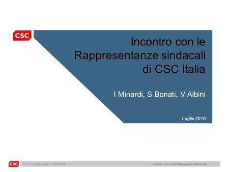 CSC Proprietary and Confidential Incontro con il Top Management italiano.ppt 1 Incontro con le Rappresentanze sindacali di CSC Italia I Minardi, S Bonati,