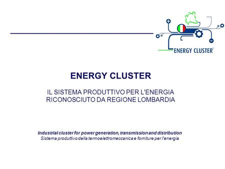 ENERGY CLUSTER IL SISTEMA PRODUTTIVO PER L'ENERGIA RICONOSCIUTO DA REGIONE LOMBARDIA Industrial cluster for power generation, transmission and distribution.