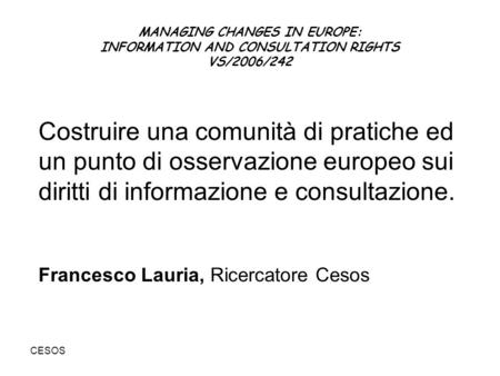 CESOS MANAGING CHANGES IN EUROPE: INFORMATION AND CONSULTATION RIGHTS VS/2006/242 Costruire una comunità di pratiche ed un punto di osservazione europeo.