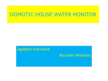 DOMOTIC HOUSE WATER MONITOR Agalbato Francesco Buccheri Antonino.