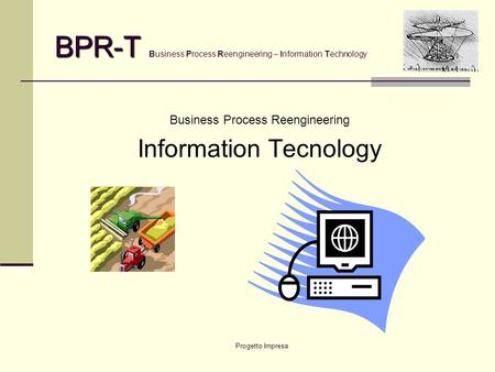 Progetto Impresa BPR-T BPR-T Business Process Reengineering – Information Technology Business Process Reengineering Information Tecnology.