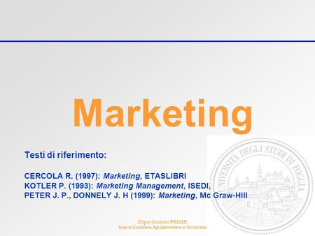 Dipartimento PRIME Area di Economia Agroalimentare e Territoriale Marketing Testi di riferimento: CERCOLA R. (1997): Marketing, ETASLIBRI KOTLER P. (1993):