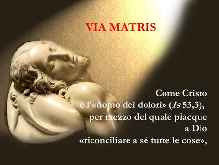 VIA MATRIS Come Cristo è l'«uomo dei dolori» (Is 53,3),